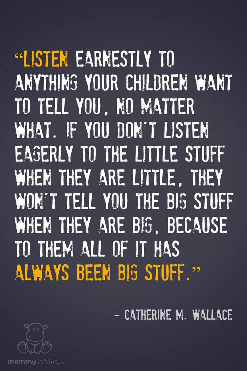 """Listen earnestly to anything your children want to tell you, no matter what. If you don't listen eagerly to the little stuff when they are little, they won't tell you the big stuff when they are big, because to them all of it has always been big stuff."" ~ Catherine M. Wallace"