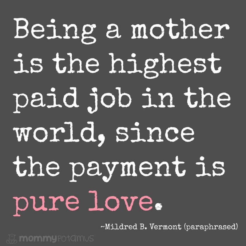 Being a mother is the highest paid job in the world, since the payment is pure love. ~ Mildred B. Vermont (paraphrased) #motherhoodquotes #parentingquotes