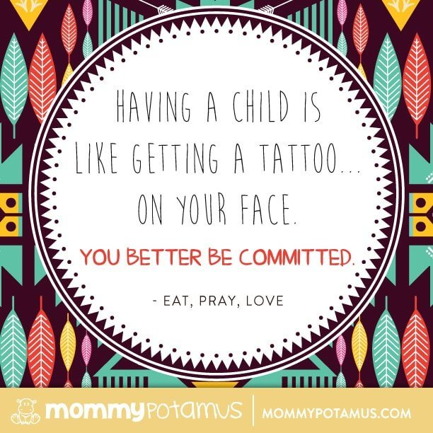 Having a child is like getting a tattoo on your face. You better be committed. ~ Eat, Pray, Love #motherhoodquotes #parentingquotes