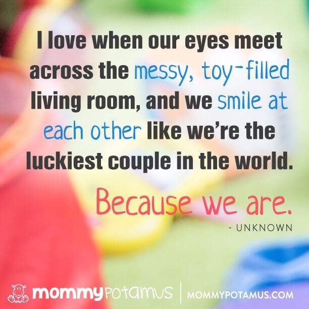 I love when our eyes meet across the messy, toy-filled living room, and we smile at each other like we're teh luckiest couple in the world. Because we are. ~ Unknown