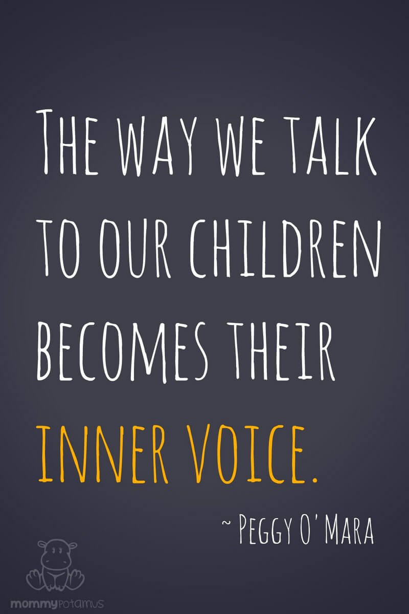 The way we talk to your children becomes their inner voice. ~ Peggy O'Mara